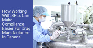 How Working With 3PLs Can Make Compliance Easier For Drug Manufacturers In Canada